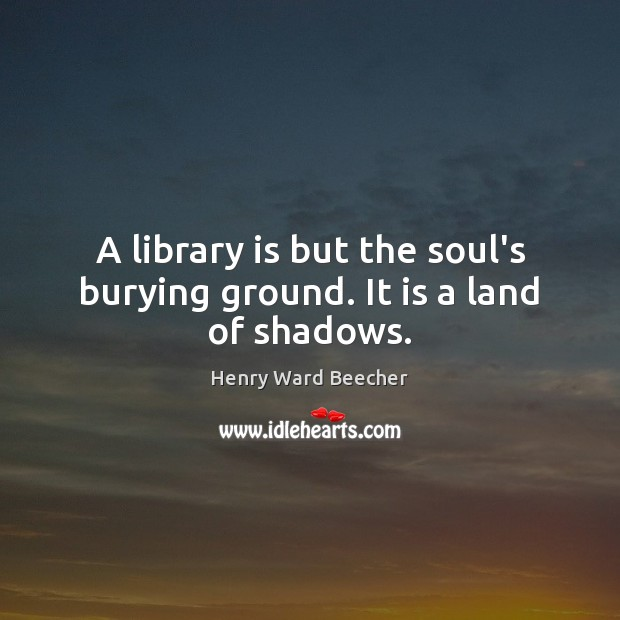 Image, A library is but the soul's burying ground. It is a land of shadows.