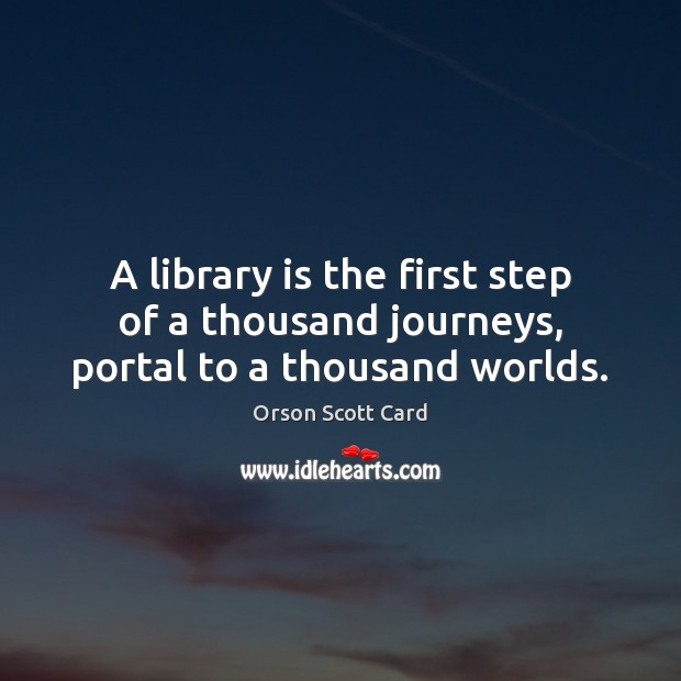 A library is the first step of a thousand journeys, portal to a thousand worlds. Orson Scott Card Picture Quote