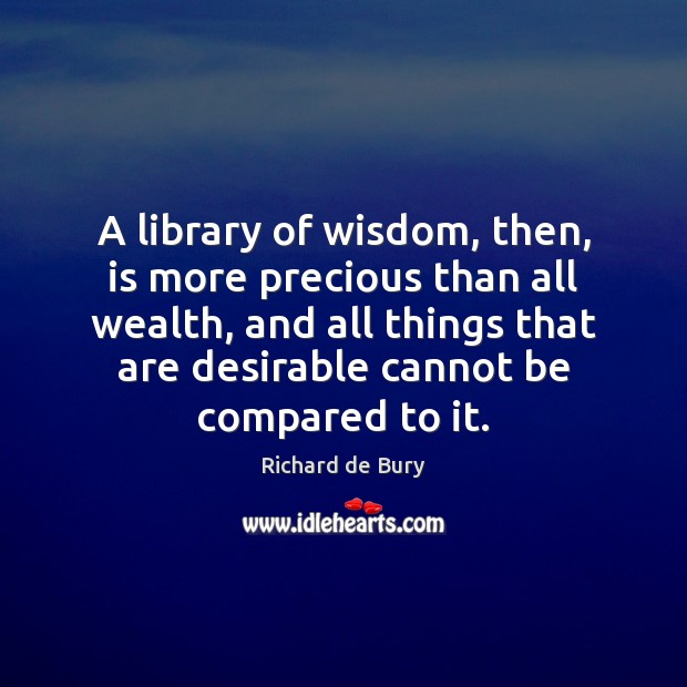 A library of wisdom, then, is more precious than all wealth, and Image