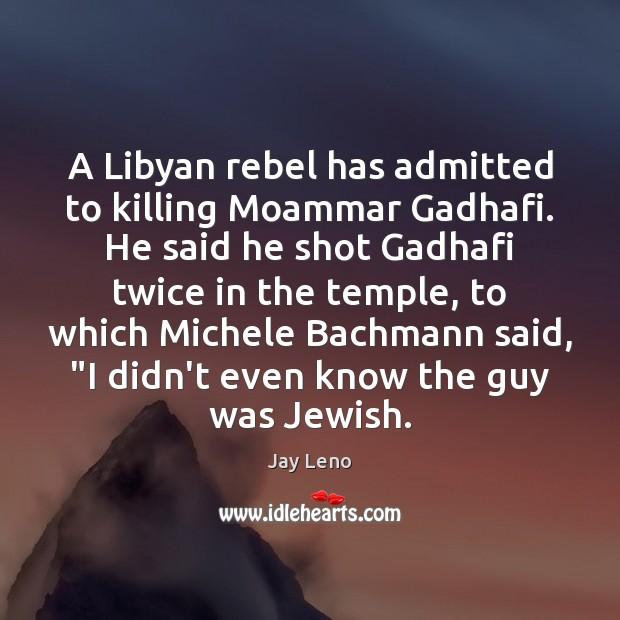 Image, A Libyan rebel has admitted to killing Moammar Gadhafi. He said he