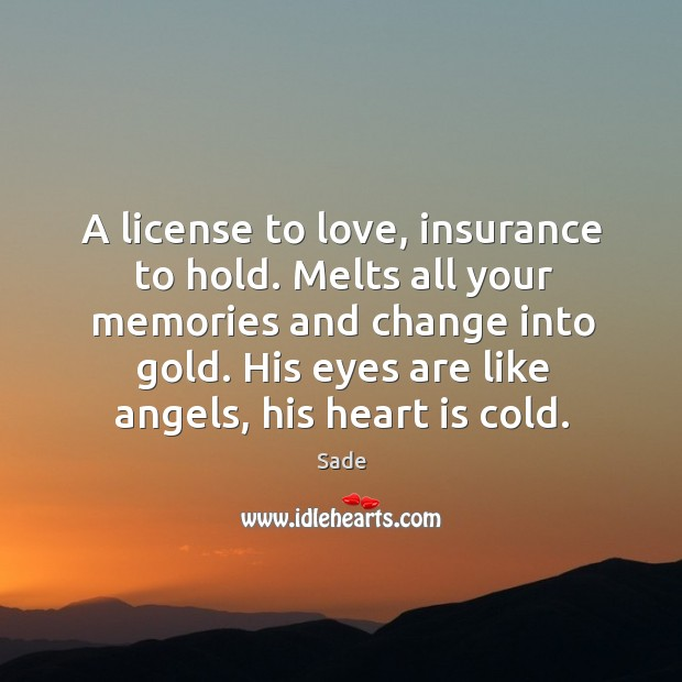 A license to love, insurance to hold. Melts all your memories and change into gold. His eyes are like angels, his heart is cold. Sade Picture Quote