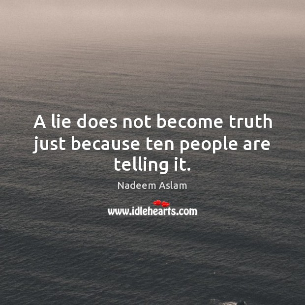 A lie does not become truth just because ten people are telling it. Image