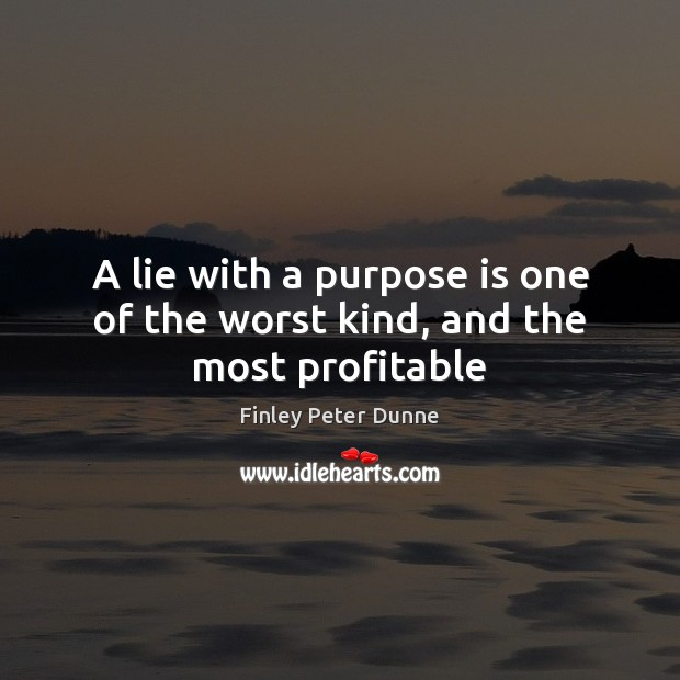 A lie with a purpose is one of the worst kind, and the most profitable Image