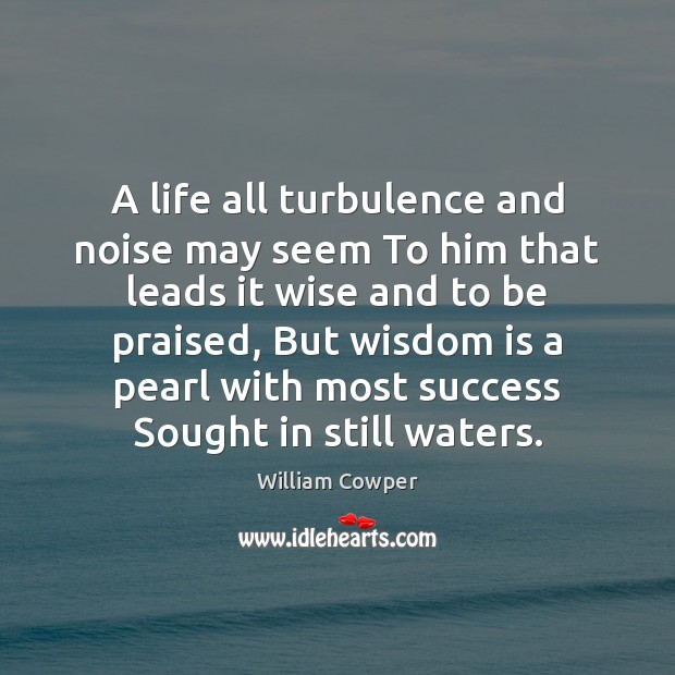 A life all turbulence and noise may seem To him that leads William Cowper Picture Quote