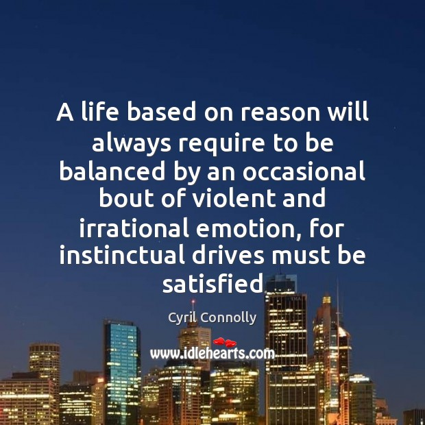 A life based on reason will always require to be balanced by Cyril Connolly Picture Quote