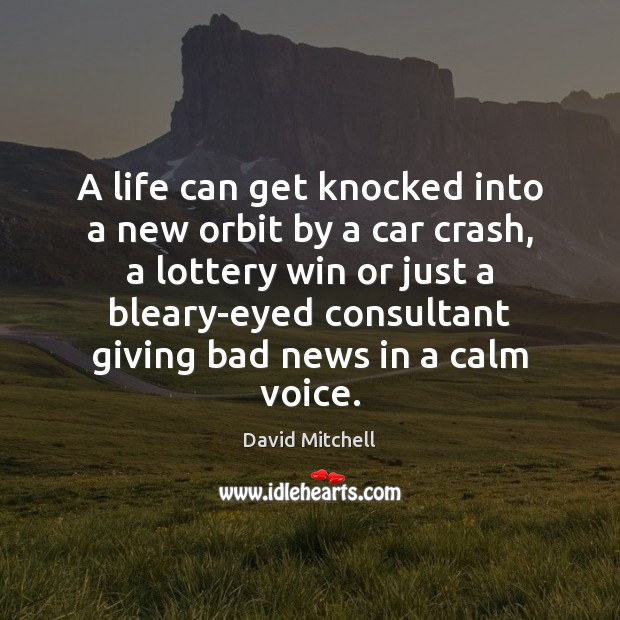 A life can get knocked into a new orbit by a car David Mitchell Picture Quote