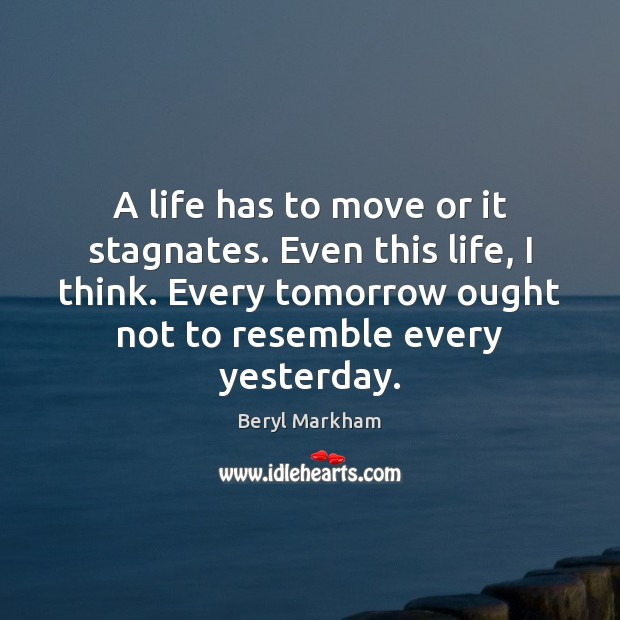 A life has to move or it stagnates. Even this life, I Beryl Markham Picture Quote