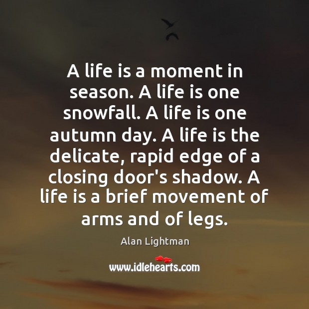 A life is a moment in season. A life is one snowfall. Alan Lightman Picture Quote
