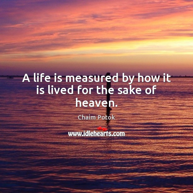 A life is measured by how it is lived for the sake of heaven. Chaim Potok Picture Quote