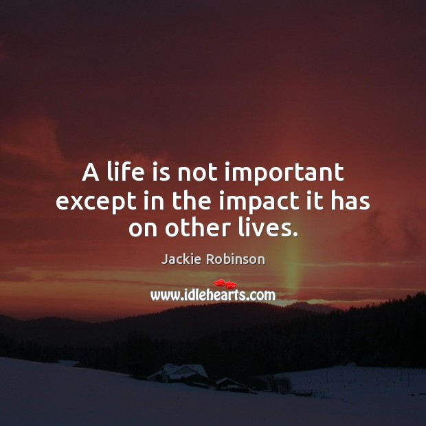 Image, A life is not important except in the impact it has on other lives.