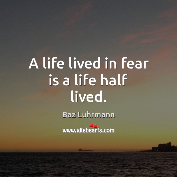 A life lived in fear is a life half lived. Image