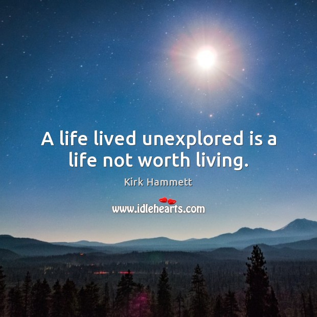 A life lived unexplored is a life not worth living. Image