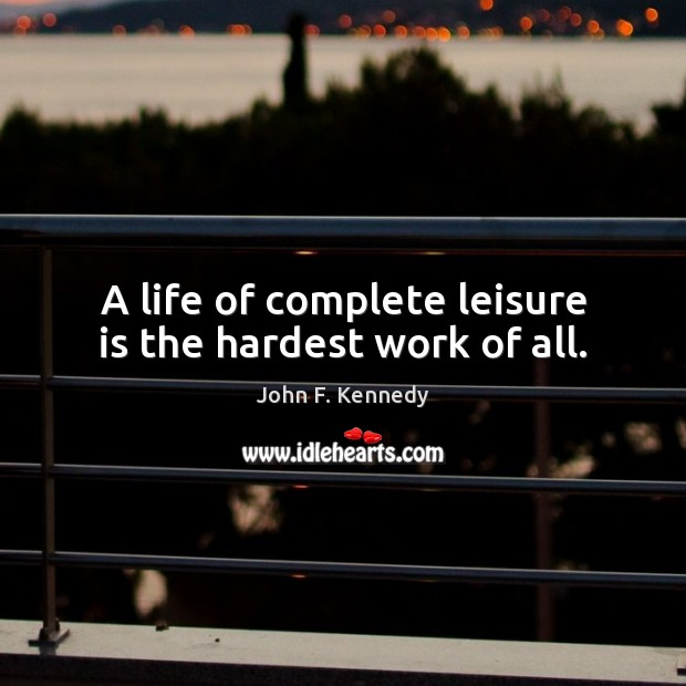 A life of complete leisure is the hardest work of all. John F. Kennedy Picture Quote