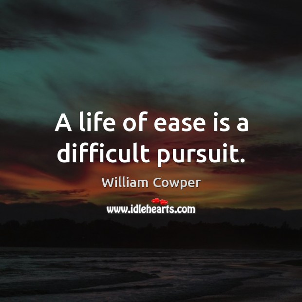 A life of ease is a difficult pursuit. William Cowper Picture Quote