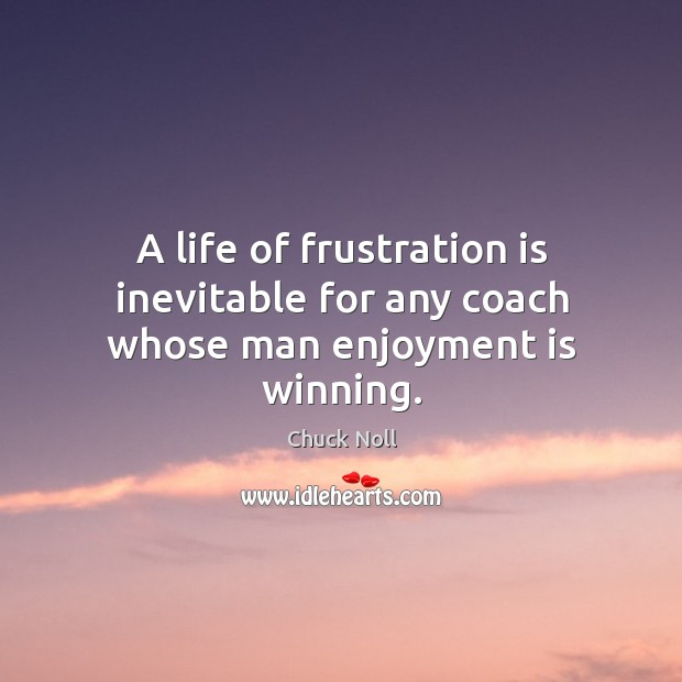 A life of frustration is inevitable for any coach whose man enjoyment is winning. Image