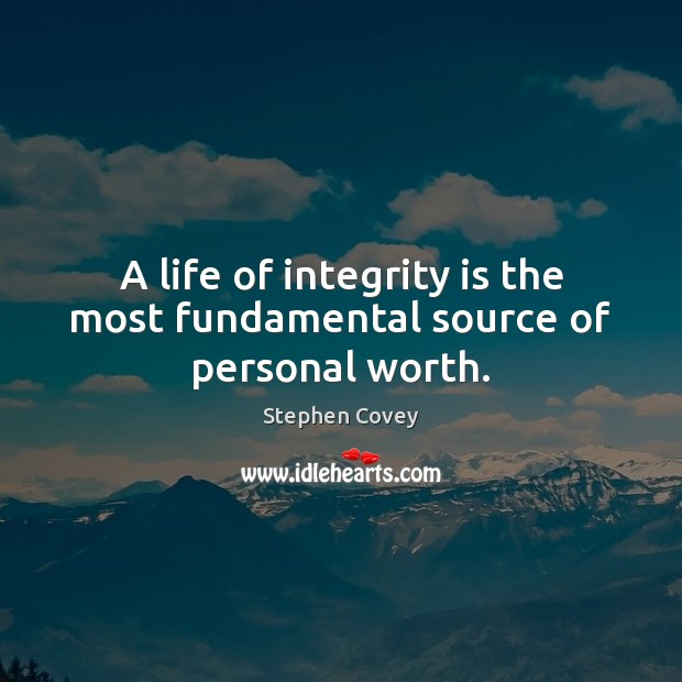A life of integrity is the most fundamental source of personal worth. Integrity Quotes Image