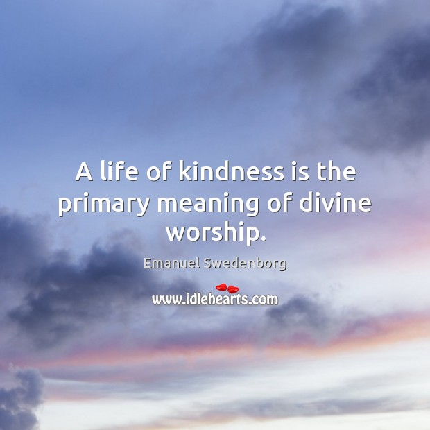 A life of kindness is the primary meaning of divine worship. Emanuel Swedenborg Picture Quote