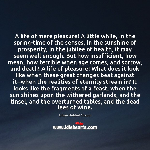 A life of mere pleasure! A little while, in the spring-time of Edwin Hubbel Chapin Picture Quote