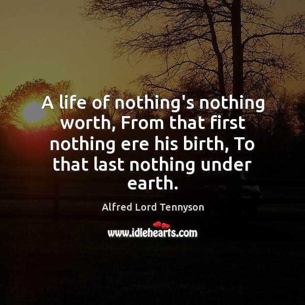 A life of nothing's nothing worth, From that first nothing ere his Image