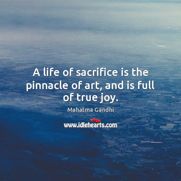 A life of sacrifice is the pinnacle of art, and is full of true joy. Sacrifice Quotes Image