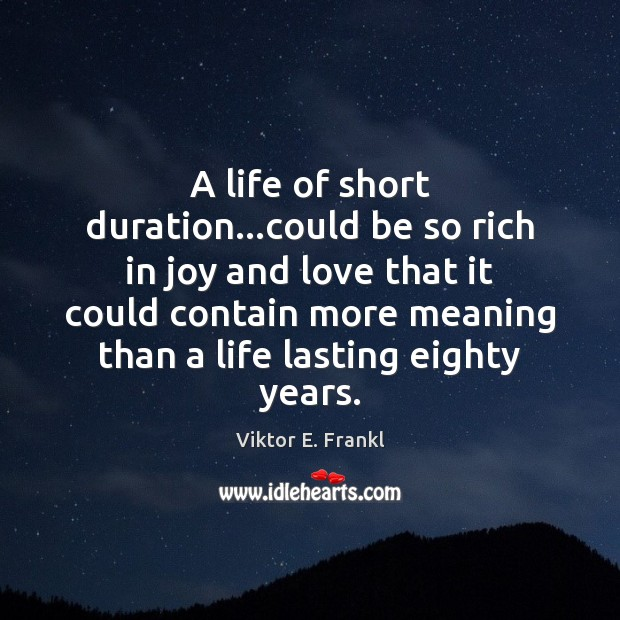 A life of short duration…could be so rich in joy and Viktor E. Frankl Picture Quote