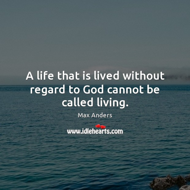 A life that is lived without regard to God cannot be called living. Max Anders Picture Quote