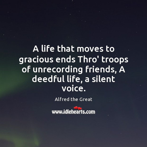 Image, A life that moves to gracious ends Thro' troops of unrecording friends,