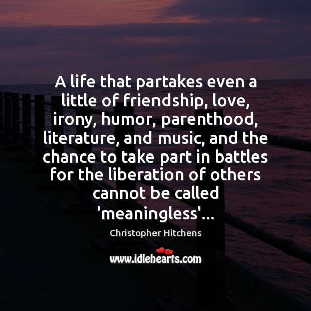 A life that partakes even a little of friendship, love, irony, humor, Christopher Hitchens Picture Quote