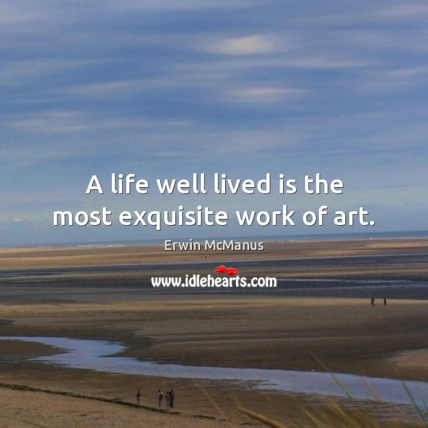 A life well lived is the most exquisite work of art. Image