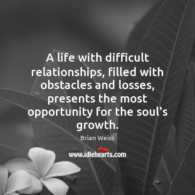 A life with difficult relationships, filled with obstacles and losses, presents the Brian Weiss Picture Quote