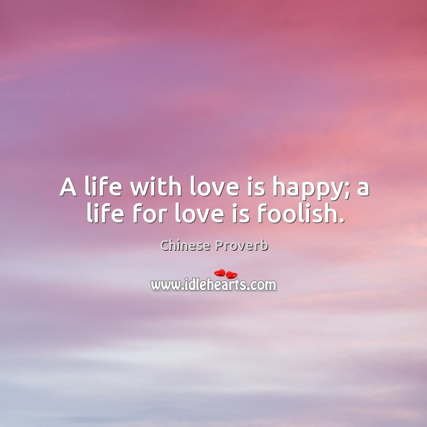 Image, A life with love is happy; a life for love is foolish.