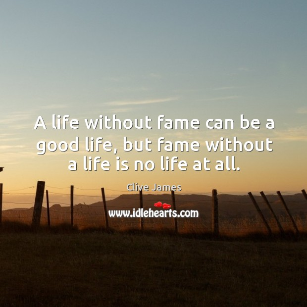 A life without fame can be a good life, but fame without a life is no life at all. Image