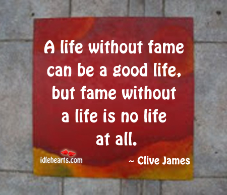 A Life Without Fame Can Be A Good Life…