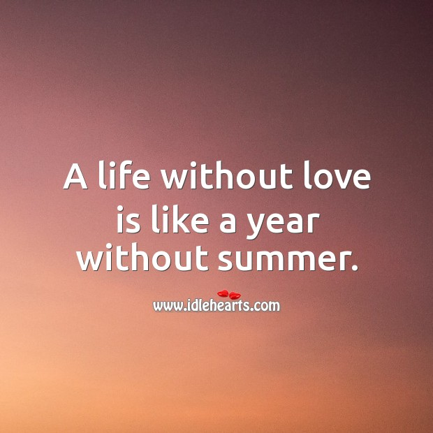 A life without love is like a year without summer. Image