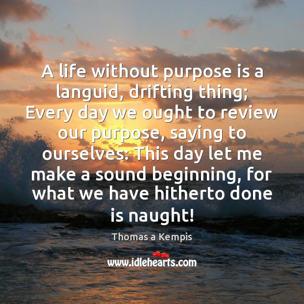 Thomas a Kempis Picture Quote image saying: A life without purpose is a languid, drifting thing; Every day we