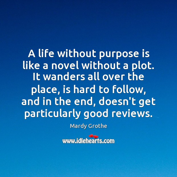 A life without purpose is like a novel without a plot. It Mardy Grothe Picture Quote