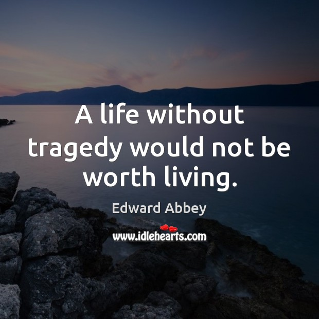 A life without tragedy would not be worth living. Edward Abbey Picture Quote