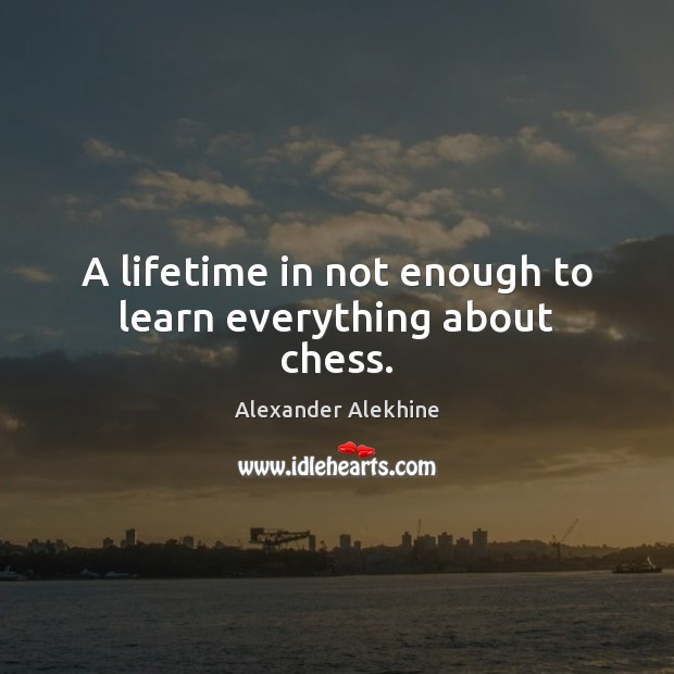 A lifetime in not enough to learn everything about chess. Image