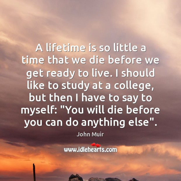 Image, A lifetime is so little a time that we die before we