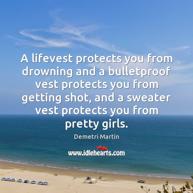 A lifevest protects you from drowning and a bulletproof vest protects you Demetri Martin Picture Quote