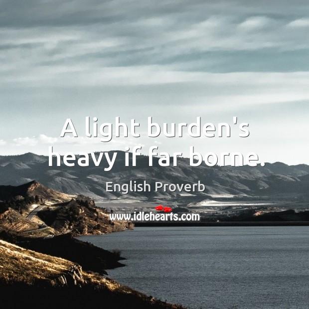 Image, A light burden's heavy if far borne.