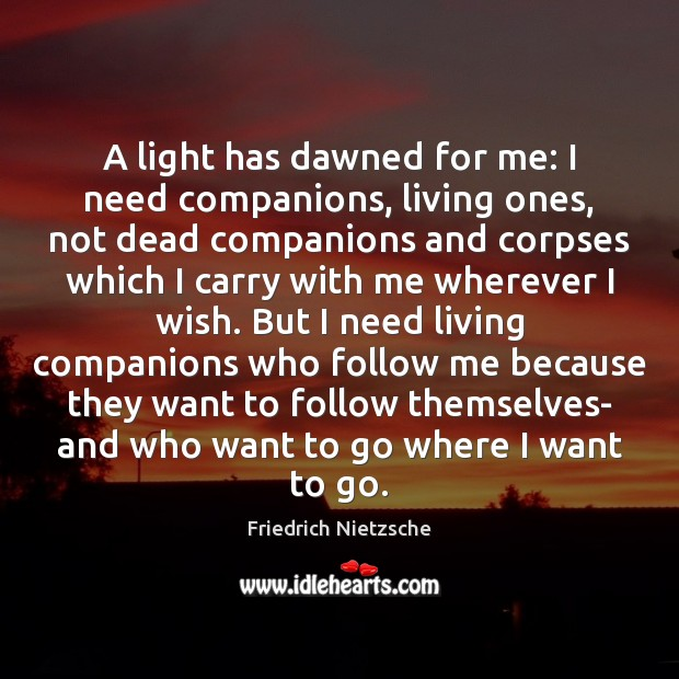 A light has dawned for me: I need companions, living ones, not Friedrich Nietzsche Picture Quote