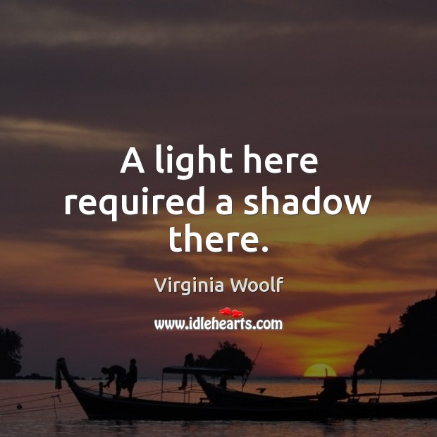 A light here required a shadow there. Virginia Woolf Picture Quote