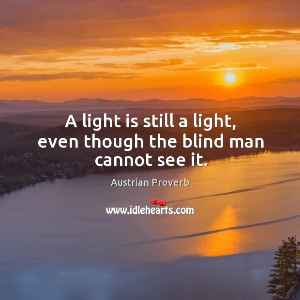 A light is still a light, even though the blind man cannot see it. Austrian Proverbs Image