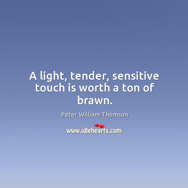 A light, tender, sensitive touch is worth a ton of brawn. Image