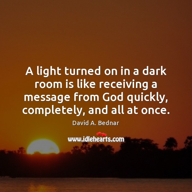 A light turned on in a dark room is like receiving a David A. Bednar Picture Quote