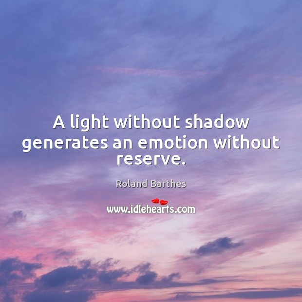 A light without shadow generates an emotion without reserve. Roland Barthes Picture Quote