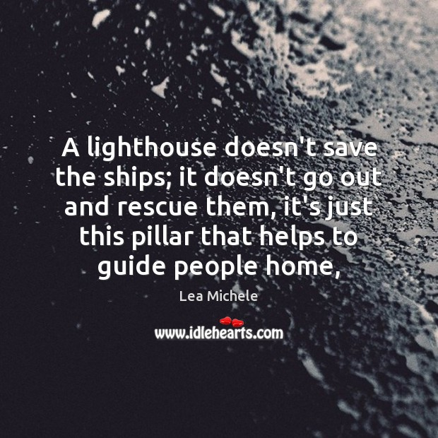 Lea Michele Picture Quote image saying: A lighthouse doesn't save the ships; it doesn't go out and rescue