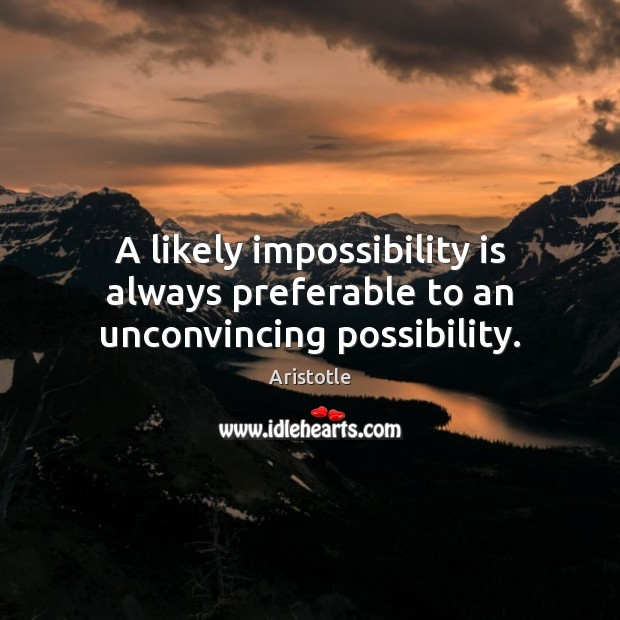 A likely impossibility is always preferable to an unconvincing possibility. Aristotle Picture Quote