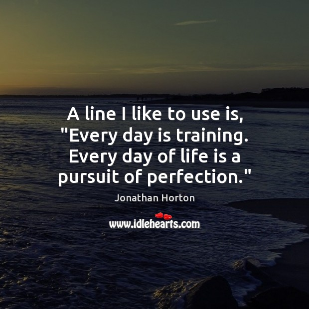 "Image, A line I like to use is, ""Every day is training. Every"